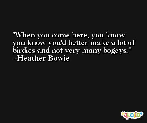 When you come here, you know you know you'd better make a lot of birdies and not very many bogeys. -Heather Bowie