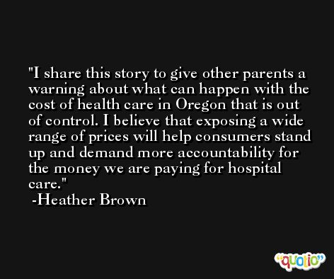 I share this story to give other parents a warning about what can happen with the cost of health care in Oregon that is out of control. I believe that exposing a wide range of prices will help consumers stand up and demand more accountability for the money we are paying for hospital care. -Heather Brown
