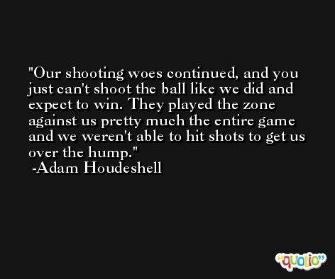 Our shooting woes continued, and you just can't shoot the ball like we did and expect to win. They played the zone against us pretty much the entire game and we weren't able to hit shots to get us over the hump. -Adam Houdeshell