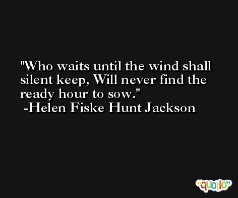 Who waits until the wind shall silent keep, Will never find the ready hour to sow. -Helen Fiske Hunt Jackson