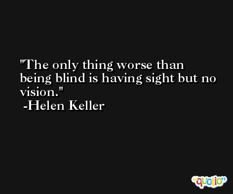 The only thing worse than being blind is having sight but no vision. -Helen Keller