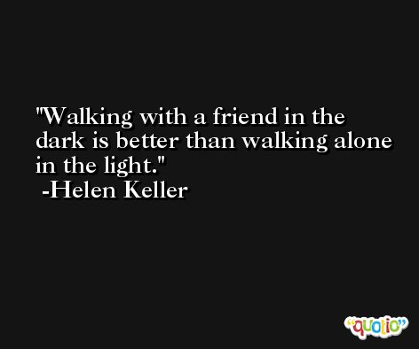 Walking with a friend in the dark is better than walking alone in the light. -Helen Keller