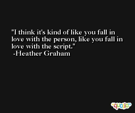 I think it's kind of like you fall in love with the person, like you fall in love with the script. -Heather Graham