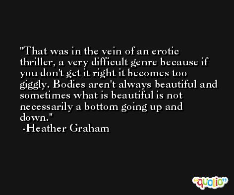 That was in the vein of an erotic thriller, a very difficult genre because if you don't get it right it becomes too giggly. Bodies aren't always beautiful and sometimes what is beautiful is not necessarily a bottom going up and down. -Heather Graham