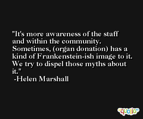 It's more awareness of the staff and within the community. Sometimes, (organ donation) has a kind of Frankenstein-ish image to it. We try to dispel those myths about it. -Helen Marshall