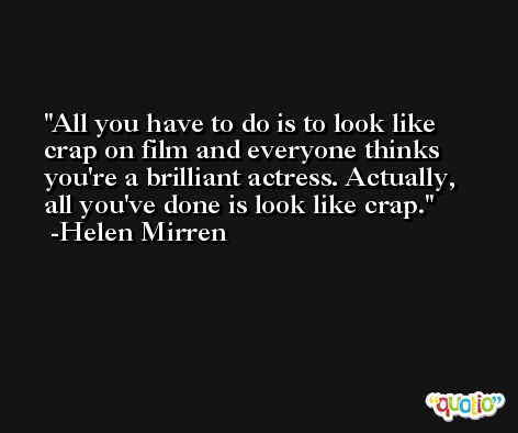 All you have to do is to look like crap on film and everyone thinks you're a brilliant actress. Actually, all you've done is look like crap. -Helen Mirren