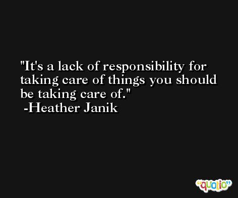 It's a lack of responsibility for taking care of things you should be taking care of. -Heather Janik
