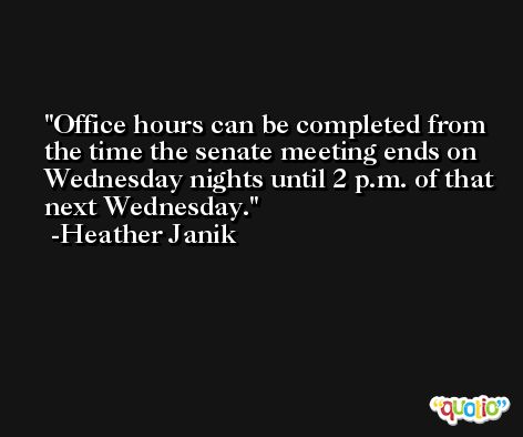 Office hours can be completed from the time the senate meeting ends on Wednesday nights until 2 p.m. of that next Wednesday. -Heather Janik