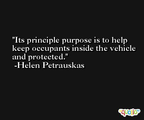Its principle purpose is to help keep occupants inside the vehicle and protected. -Helen Petrauskas