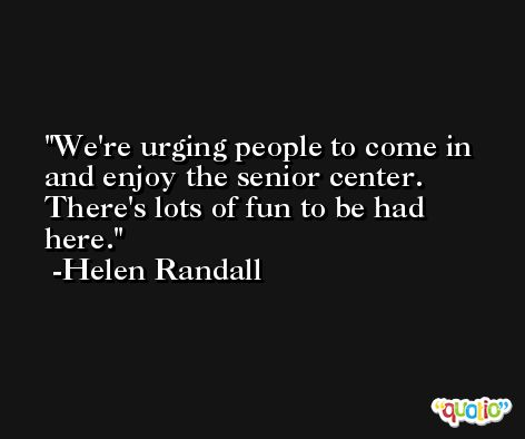 We're urging people to come in and enjoy the senior center. There's lots of fun to be had here. -Helen Randall