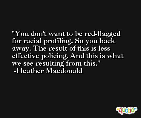 You don't want to be red-flagged for racial profiling. So you back away. The result of this is less effective policing. And this is what we see resulting from this. -Heather Macdonald
