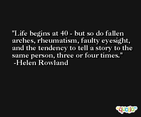 Life begins at 40 - but so do fallen arches, rheumatism, faulty eyesight, and the tendency to tell a story to the same person, three or four times. -Helen Rowland