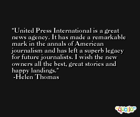 United Press International is a great news agency. It has made a remarkable mark in the annals of American journalism and has left a superb legacy for future journalists. I wish the new owners all the best, great stories and happy landings. -Helen Thomas