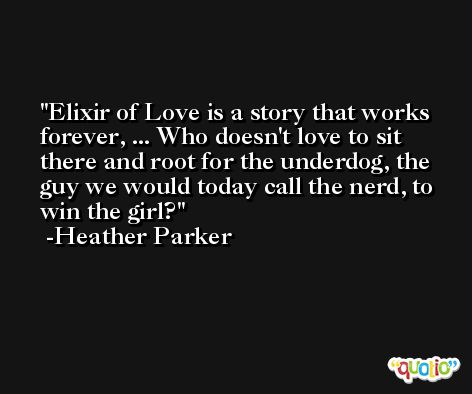 Elixir of Love is a story that works forever, ... Who doesn't love to sit there and root for the underdog, the guy we would today call the nerd, to win the girl? -Heather Parker