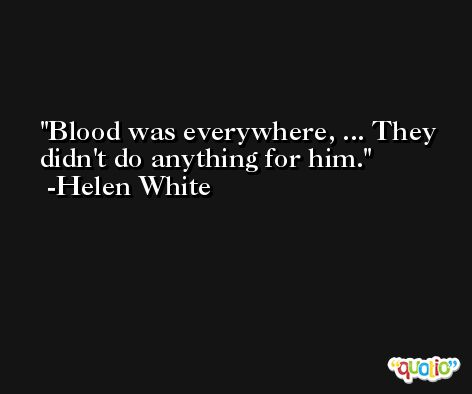 Blood was everywhere, ... They didn't do anything for him. -Helen White