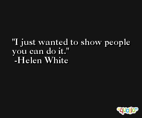 I just wanted to show people you can do it. -Helen White