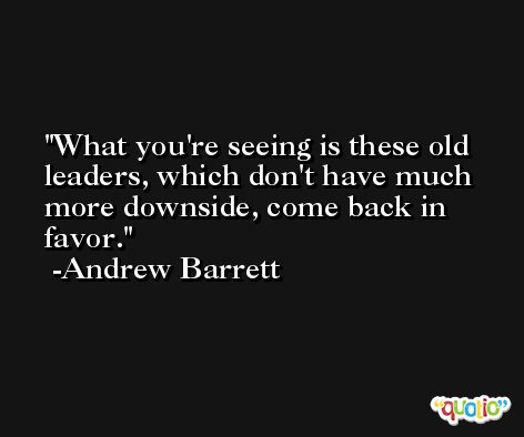 What you're seeing is these old leaders, which don't have much more downside, come back in favor. -Andrew Barrett