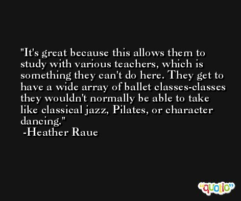 It's great because this allows them to study with various teachers, which is something they can't do here. They get to have a wide array of ballet classes-classes they wouldn't normally be able to take like classical jazz, Pilates, or character dancing. -Heather Raue