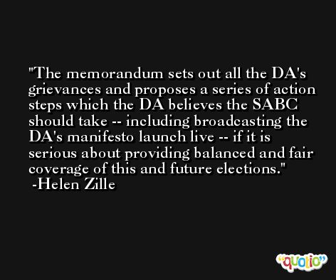 The memorandum sets out all the DA's grievances and proposes a series of action steps which the DA believes the SABC should take -- including broadcasting the DA's manifesto launch live -- if it is serious about providing balanced and fair coverage of this and future elections. -Helen Zille