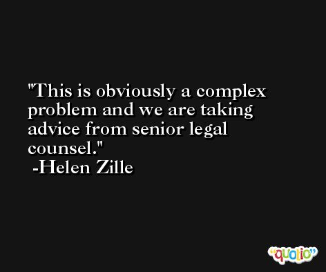 This is obviously a complex problem and we are taking advice from senior legal counsel. -Helen Zille