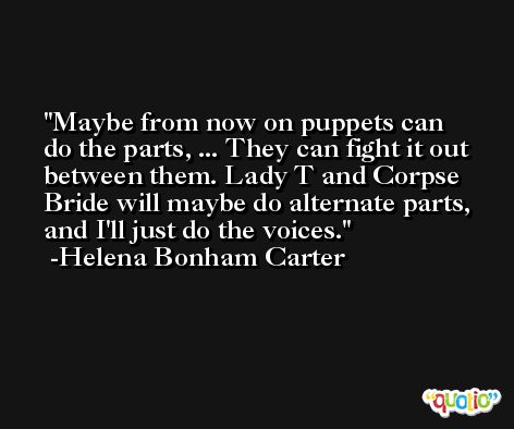 Maybe from now on puppets can do the parts, ... They can fight it out between them. Lady T and Corpse Bride will maybe do alternate parts, and I'll just do the voices. -Helena Bonham Carter