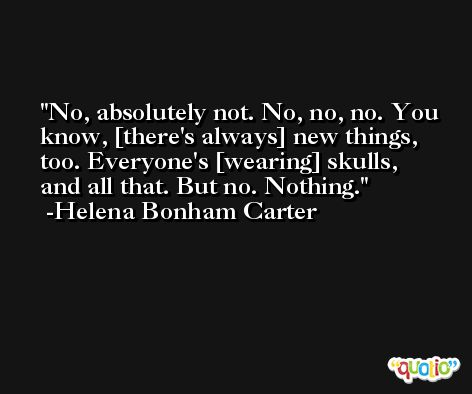 No, absolutely not. No, no, no. You know, [there's always] new things, too. Everyone's [wearing] skulls, and all that. But no. Nothing. -Helena Bonham Carter