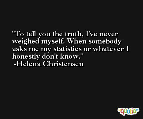 To tell you the truth, I've never weighed myself. When somebody asks me my statistics or whatever I honestly don't know. -Helena Christensen