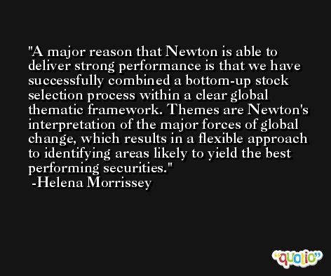 A major reason that Newton is able to deliver strong performance is that we have successfully combined a bottom-up stock selection process within a clear global thematic framework. Themes are Newton's interpretation of the major forces of global change, which results in a flexible approach to identifying areas likely to yield the best performing securities. -Helena Morrissey