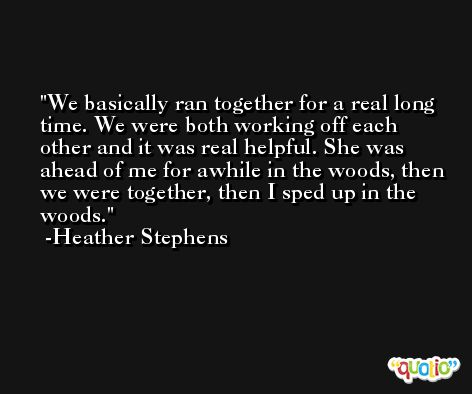 We basically ran together for a real long time. We were both working off each other and it was real helpful. She was ahead of me for awhile in the woods, then we were together, then I sped up in the woods. -Heather Stephens