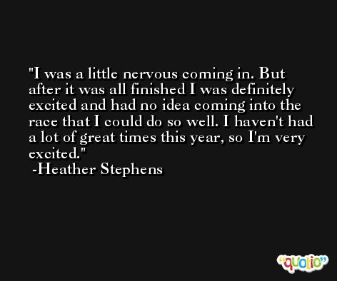 I was a little nervous coming in. But after it was all finished I was definitely excited and had no idea coming into the race that I could do so well. I haven't had a lot of great times this year, so I'm very excited. -Heather Stephens