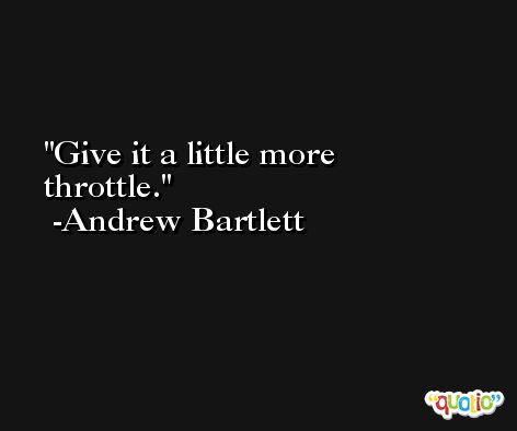Give it a little more throttle. -Andrew Bartlett