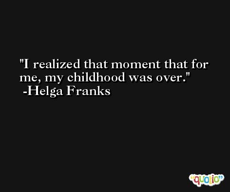 I realized that moment that for me, my childhood was over. -Helga Franks