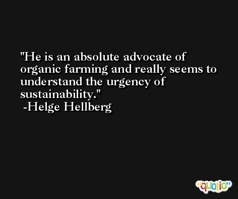 He is an absolute advocate of organic farming and really seems to understand the urgency of sustainability. -Helge Hellberg