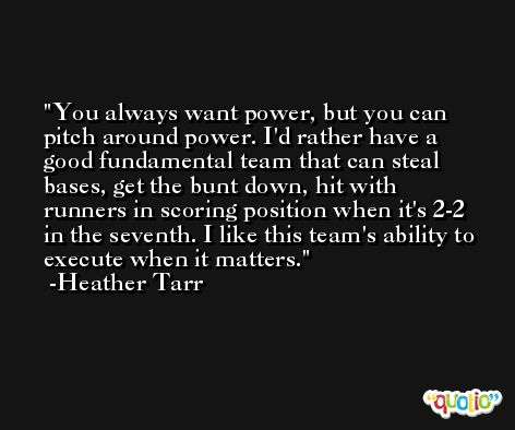 You always want power, but you can pitch around power. I'd rather have a good fundamental team that can steal bases, get the bunt down, hit with runners in scoring position when it's 2-2 in the seventh. I like this team's ability to execute when it matters. -Heather Tarr