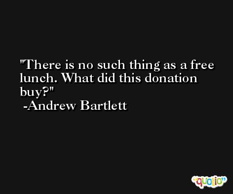 There is no such thing as a free lunch. What did this donation buy? -Andrew Bartlett