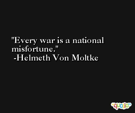Every war is a national misfortune. -Helmeth Von Moltke