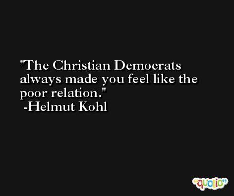 The Christian Democrats always made you feel like the poor relation. -Helmut Kohl