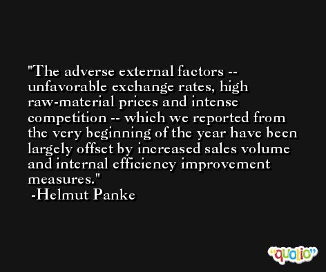 The adverse external factors -- unfavorable exchange rates, high raw-material prices and intense competition -- which we reported from the very beginning of the year have been largely offset by increased sales volume and internal efficiency improvement measures. -Helmut Panke