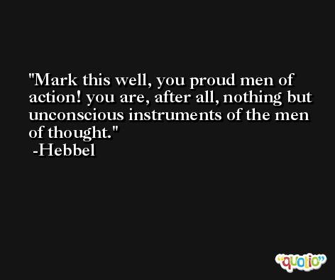 Mark this well, you proud men of action! you are, after all, nothing but unconscious instruments of the men of thought. -Hebbel