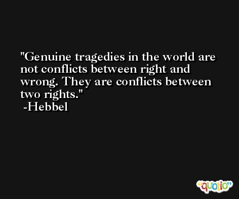 Genuine tragedies in the world are not conflicts between right and wrong. They are conflicts between two rights. -Hebbel
