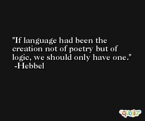 If language had been the creation not of poetry but of logic, we should only have one. -Hebbel