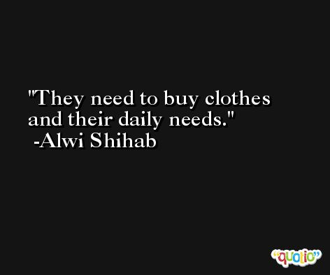 They need to buy clothes and their daily needs. -Alwi Shihab