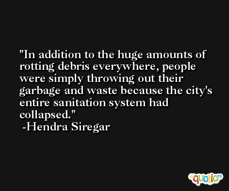 In addition to the huge amounts of rotting debris everywhere, people were simply throwing out their garbage and waste because the city's entire sanitation system had collapsed. -Hendra Siregar