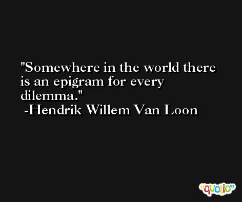Somewhere in the world there is an epigram for every dilemma. -Hendrik Willem Van Loon