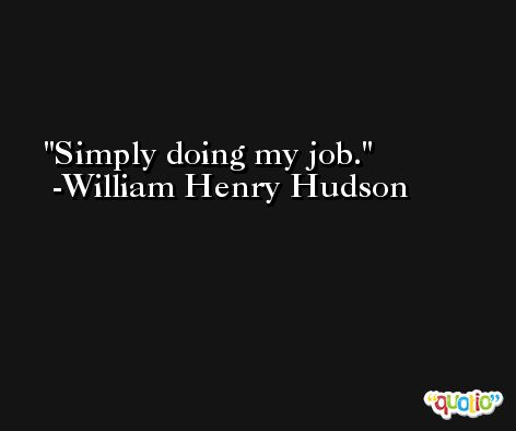 Simply doing my job. -William Henry Hudson