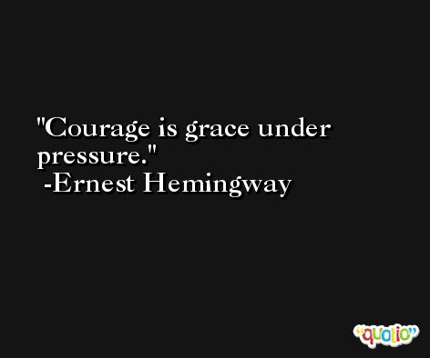 Courage is grace under pressure. -Ernest Hemingway