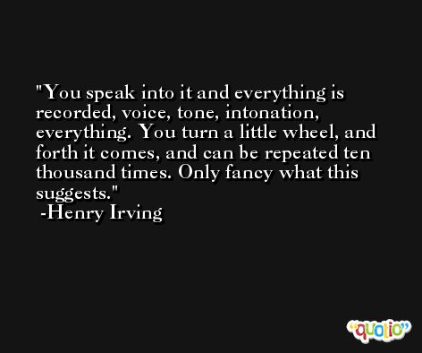 You speak into it and everything is recorded, voice, tone, intonation, everything. You turn a little wheel, and forth it comes, and can be repeated ten thousand times. Only fancy what this suggests. -Henry Irving