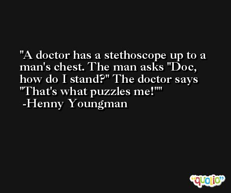 A doctor has a stethoscope up to a man's chest. The man asks 'Doc, how do I stand?' The doctor says 'That's what puzzles me!' -Henny Youngman