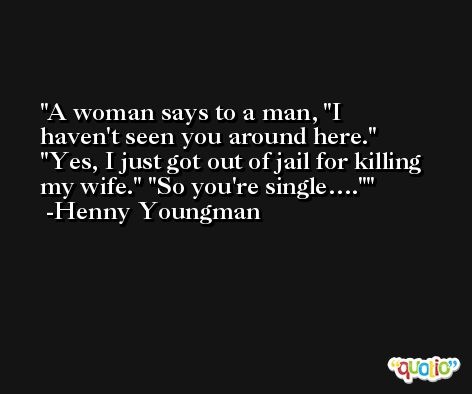 A woman says to a man, 'I haven't seen you around here.' 'Yes, I just got out of jail for killing my wife.' 'So you're single….' -Henny Youngman
