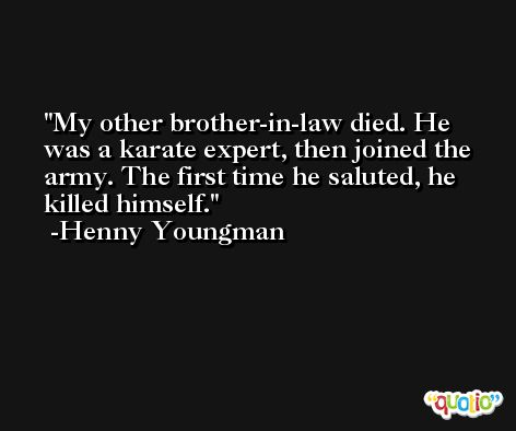 My other brother-in-law died. He was a karate expert, then joined the army. The first time he saluted, he killed himself. -Henny Youngman